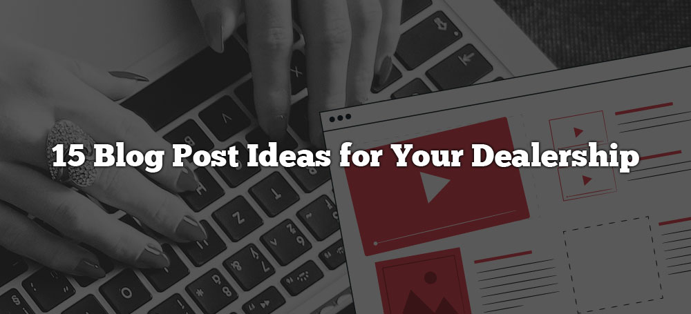15 Blog Post Ideas for Your Dealership