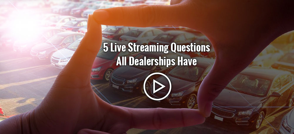 5 Live Streaming Questions All Dealerships Have