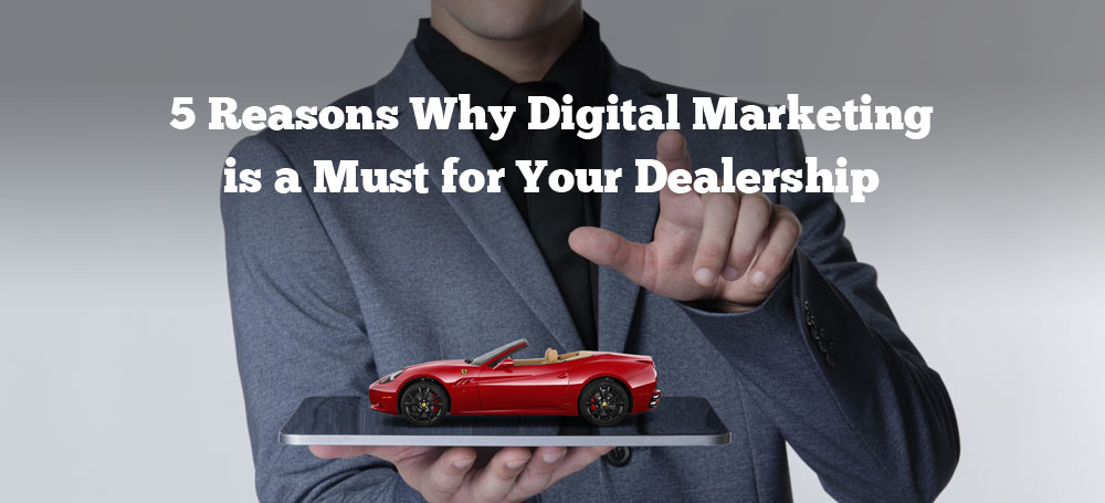 5 Reasons Why Digital Marketing is a Must for Your Dealership
