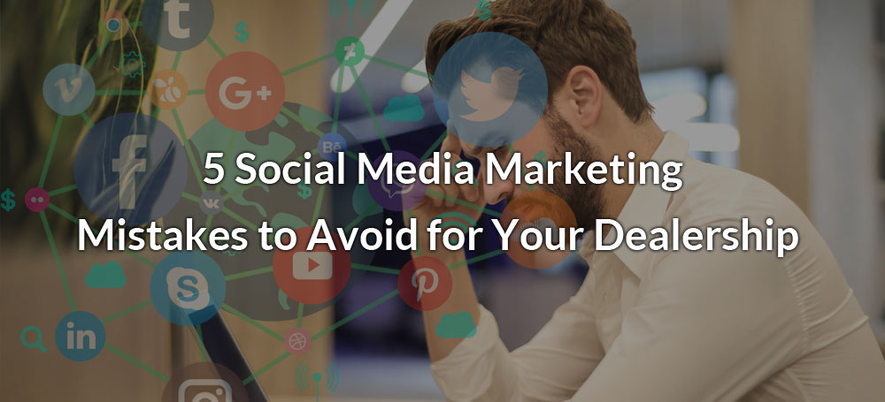 5 Social Media Marketing Mistakes to Avoid for Your Dealership