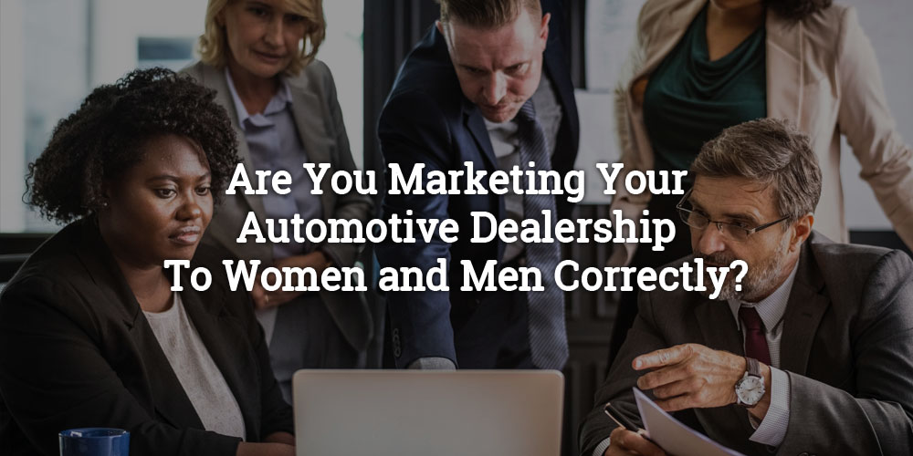 Are You Marketing Your Automotive Dealership to Women and Men Correctly?