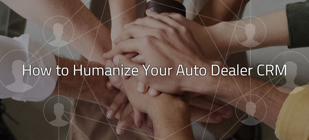 How to Humanize Your Auto Dealer CRM