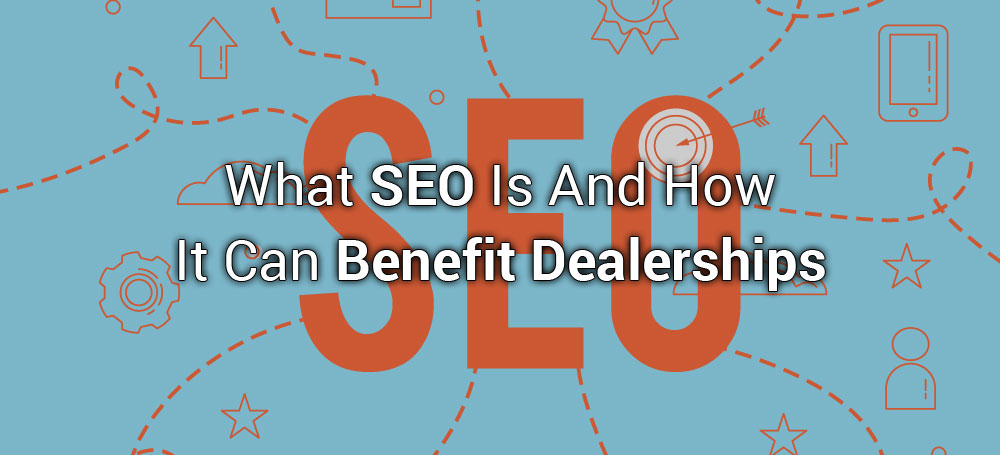 What SEO Is And How It Can Benefit Dealerships